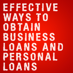 effective ways to obtain business loans and personal loans