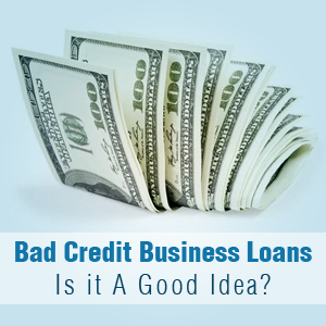 Are bad credit business loans a good idea?