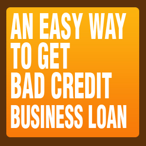 an easy way to get bad credit business loans