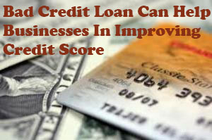 Bad Credit Loan Can Help Business in Improving Credit Score
